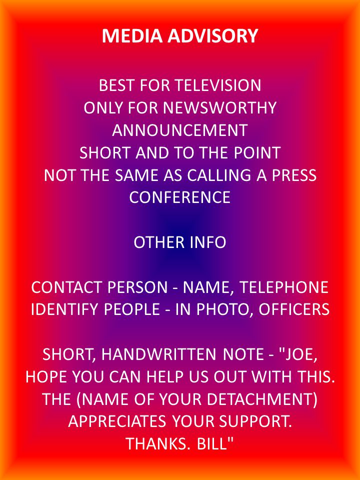 MEDIA ADVISORY BEST FOR TELEVISION ONLY FOR NEWSWORTHY ANNOUNCEMENT SHORT AND TO THE POINT NOT THE SAME AS CALLING A PRESS CONFERENCE OTHER INFO CONTACT PERSON - NAME, TELEPHONE IDENTIFY PEOPLE - IN PHOTO, OFFICERS SHORT, HANDWRITTEN NOTE - JOE, HOPE YOU CAN HELP US OUT WITH THIS.