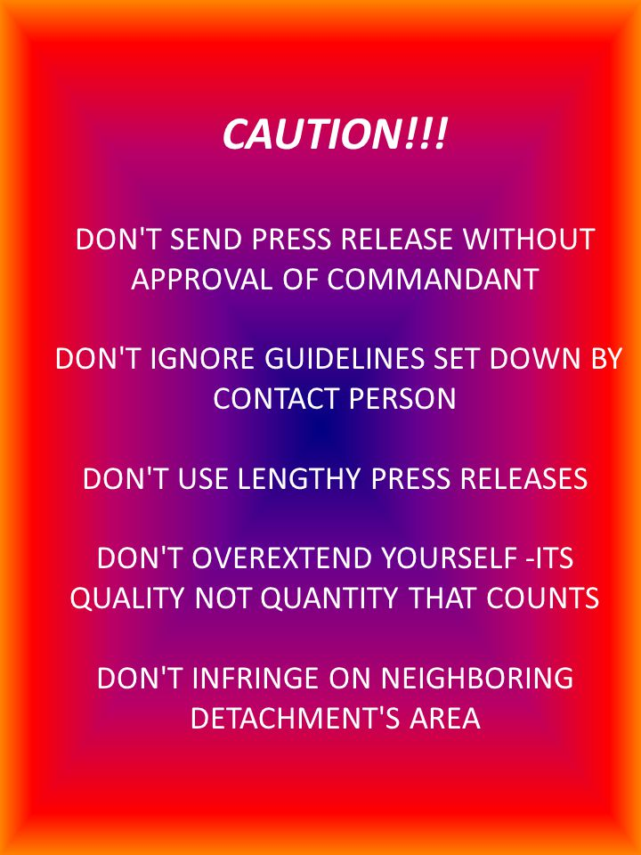 CAUTION!!! DON'T SEND PRESS RELEASE WITHOUT APPROVAL OF COMMANDANT DON'T IGNORE GUIDELINES SET DOWN BY CONTACT PERSON DON'T USE LENGTHY PRESS RELEASES