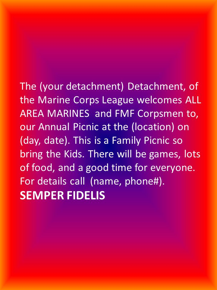 The (your detachment) Detachment, of the Marine Corps League welcomes ALL AREA MARINES and FMF Corpsmen to, our Annual Picnic at the (location) on (day, date).