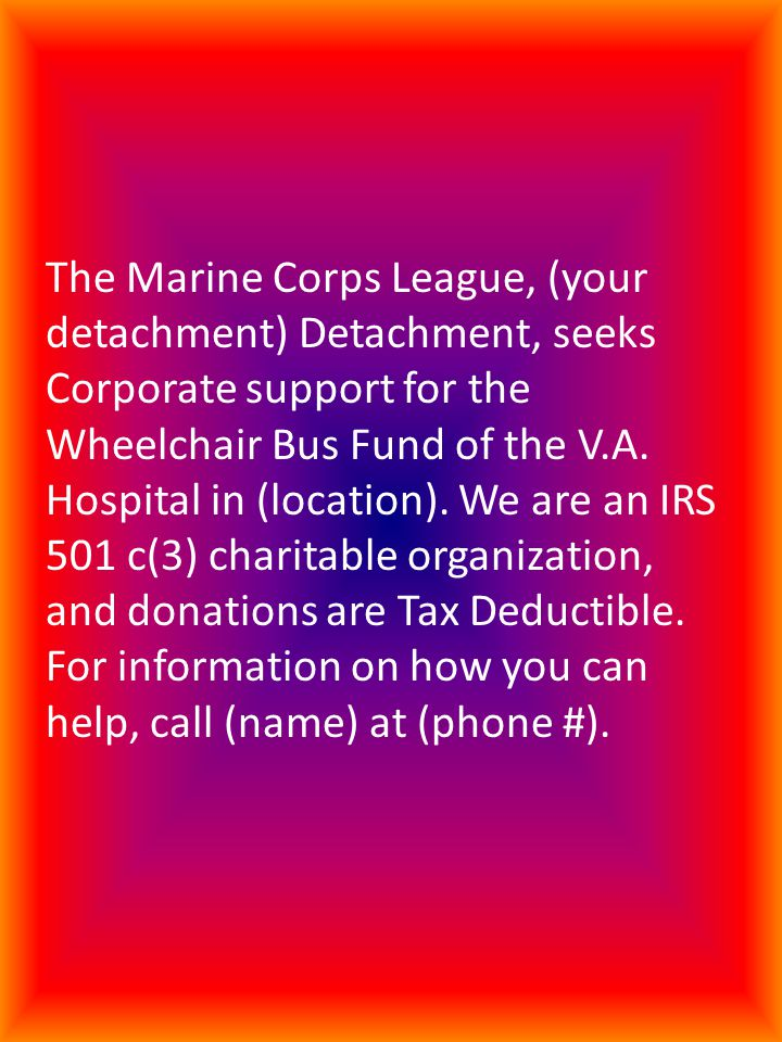 The Marine Corps League, (your detachment) Detachment, seeks Corporate support for the Wheelchair Bus Fund of the V.A.