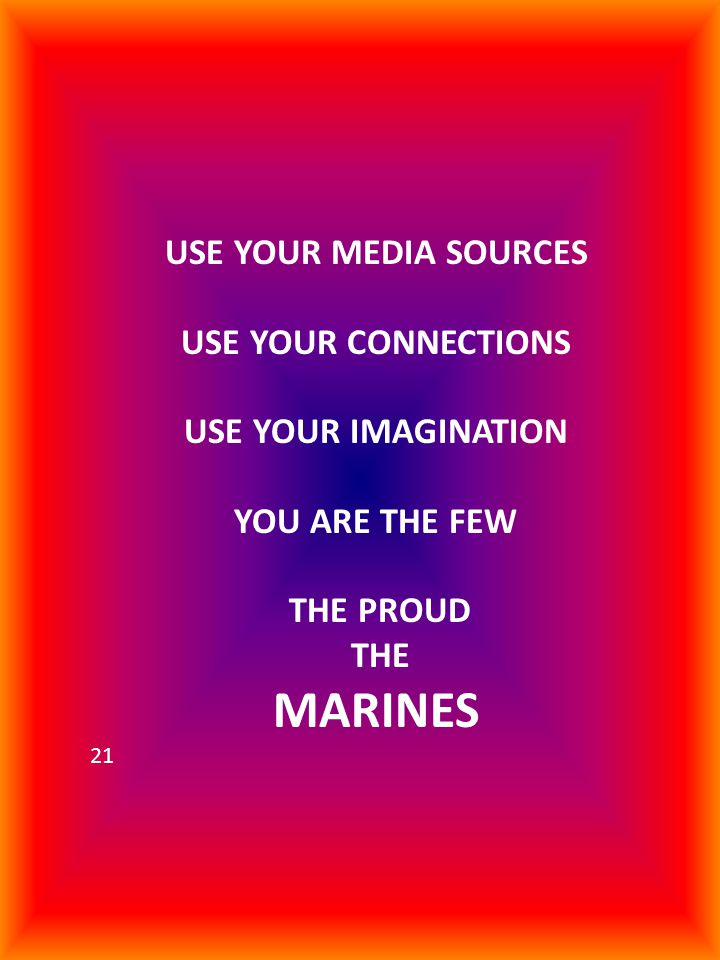 USE YOUR MEDIA SOURCES USE YOUR CONNECTIONS USE YOUR IMAGINATION YOU ARE THE FEW THE PROUD THE MARINES 21