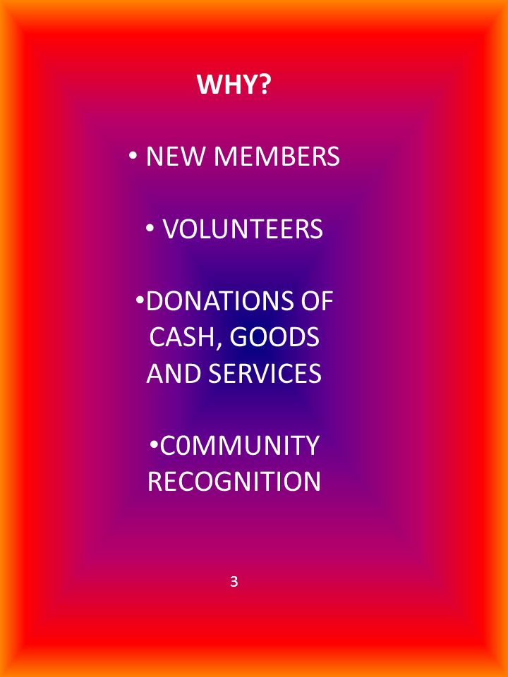 WHY? NEW MEMBERS VOLUNTEERS DONATIONS OF CASH, GOODS AND SERVICES C0MMUNITY RECOGNITION 3