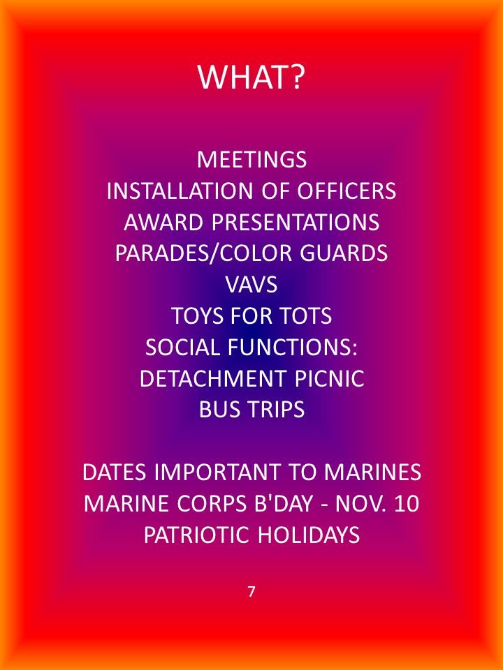 WHAT? MEETINGS INSTALLATION OF OFFICERS AWARD PRESENTATIONS PARADES/COLOR GUARDS VAVS TOYS FOR TOTS SOCIAL FUNCTIONS: DETACHMENT PICNIC BUS TRIPS DATE