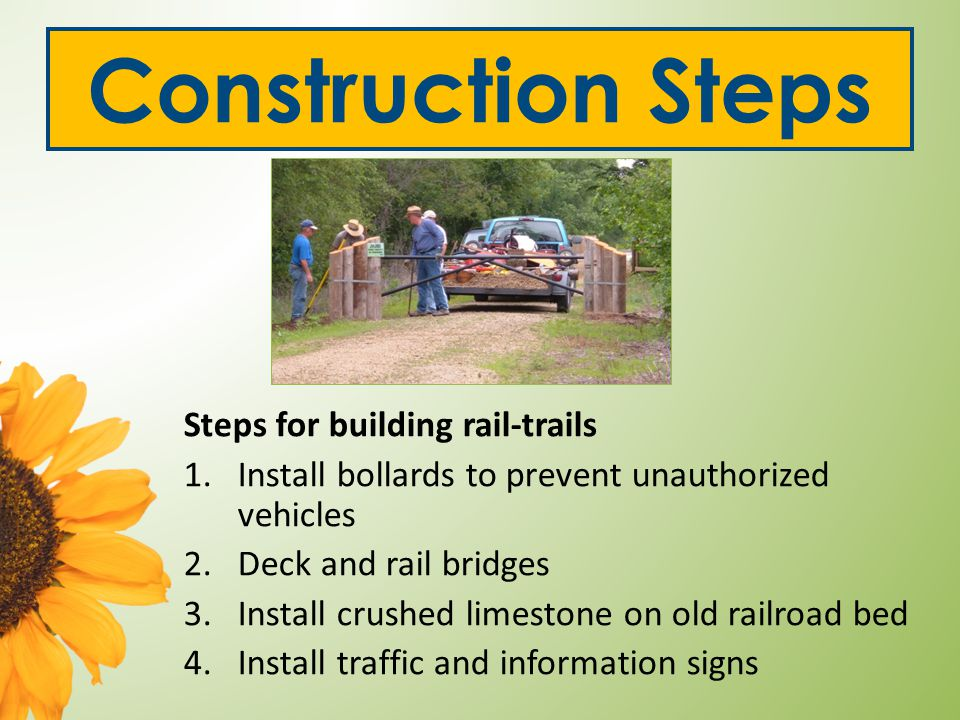 Construction Steps Steps for building rail-trails 1.Install bollards to prevent unauthorized vehicles 2.Deck and rail bridges 3.Install crushed limestone on old railroad bed 4.Install traffic and information signs