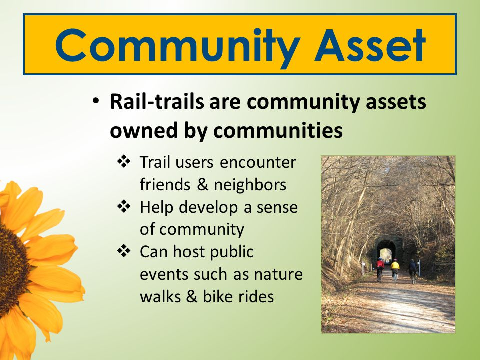 Community Asset Rail-trails are community assets owned by communities  Trail users encounter friends & neighbors  Help develop a sense of community  Can host public events such as nature walks & bike rides