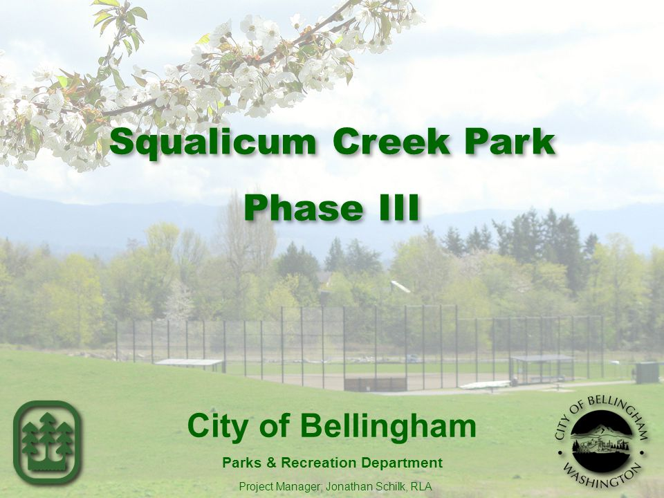City of Bellingham Parks & Recreation Department Project Manager; Jonathan Schilk, RLA 1 Squalicum Creek Park Phase III