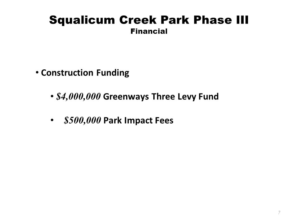 7 Construction Funding $4,000,000 Greenways Three Levy Fund $500,000 Park Impact Fees Squalicum Creek Park Phase III Financial