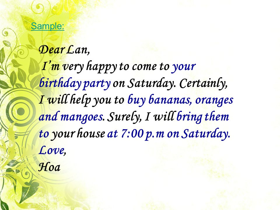 Sample: Dear Lan, I'm very happy to come to your birthday party on Saturday.