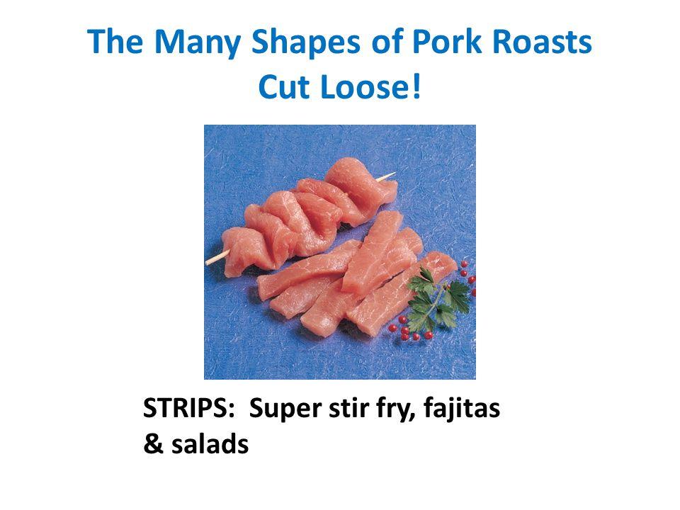 The Many Shapes of Pork Roasts Cut Loose! STRIPS: Super stir fry, fajitas & salads