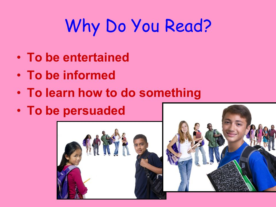 Why Do You Read To be entertained To be informed To learn how to do something To be persuaded