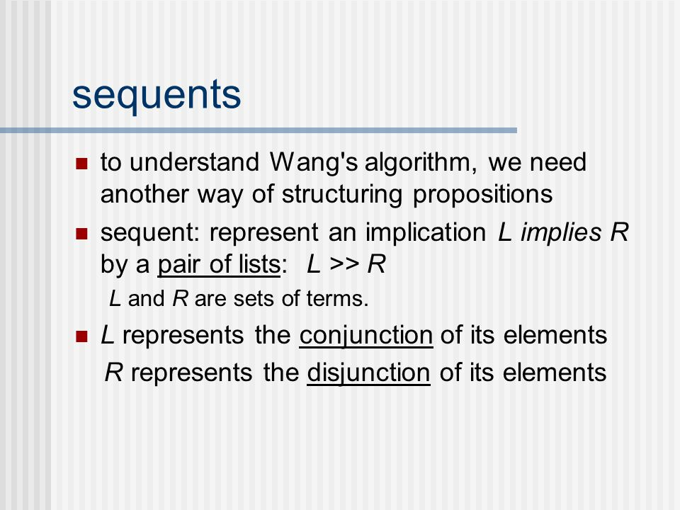 sequents to understand Wang s algorithm, we need another way of structuring propositions sequent: represent an implication L implies R by a pair of lists: L >> R L and R are sets of terms.