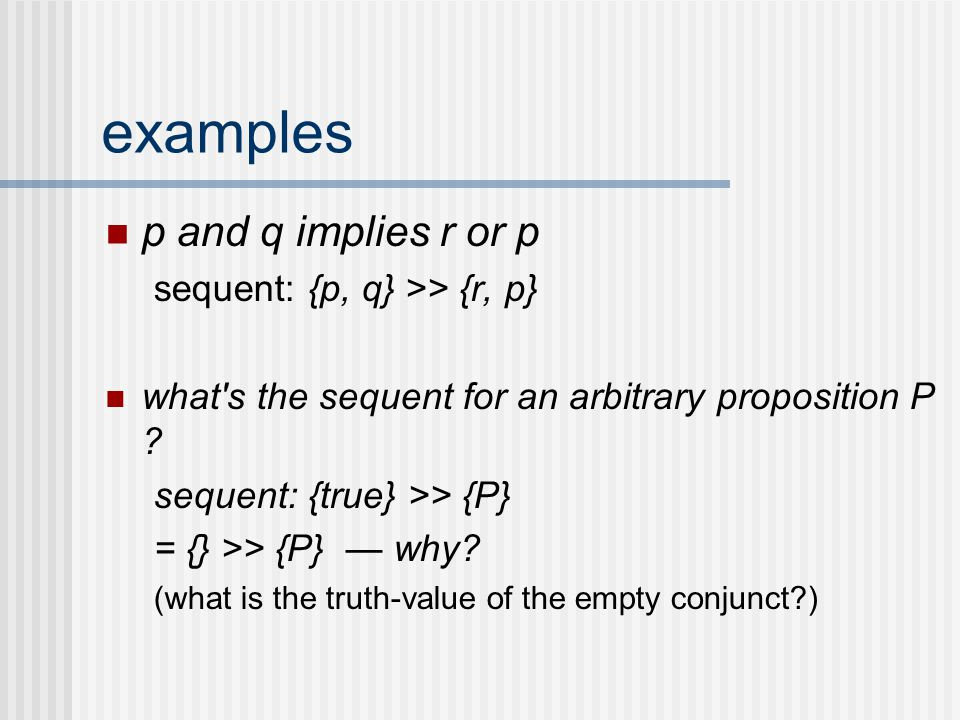 examples p and q implies r or p sequent: {p, q} >> {r, p} what's the sequent for an arbitrary proposition P ? sequent: {true} >> {P} = {} >> {P} — why