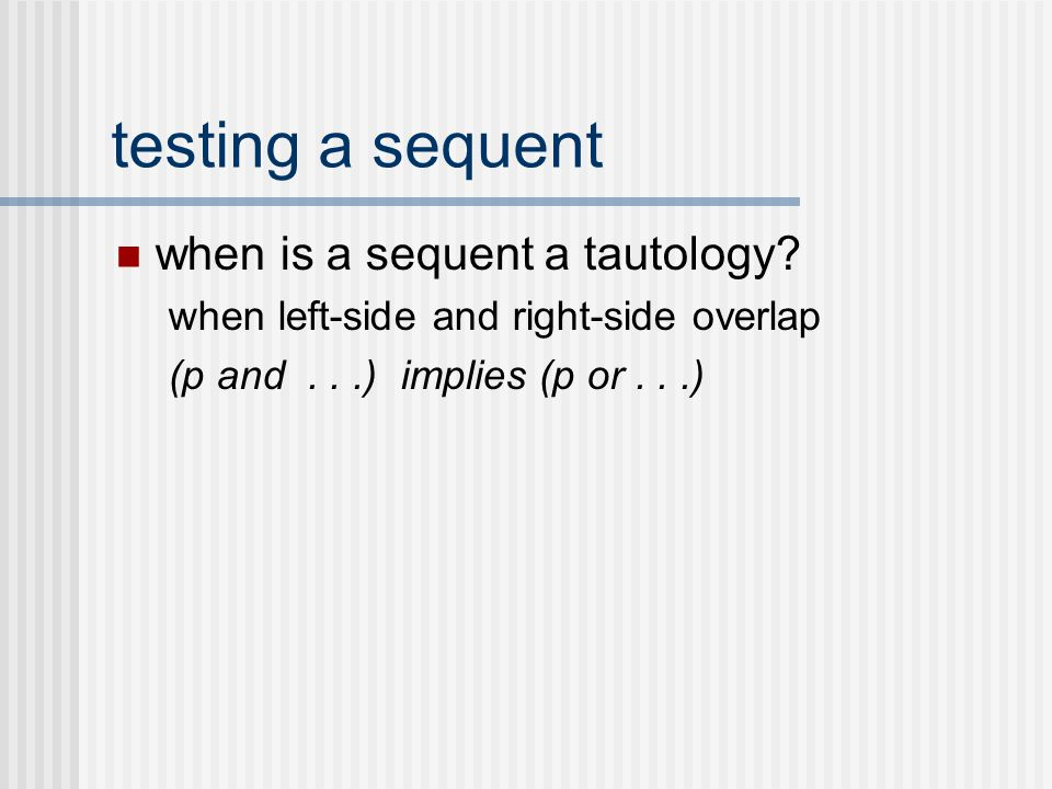 testing a sequent when is a sequent a tautology? when left-side and right-side overlap (p and...) implies (p or...)