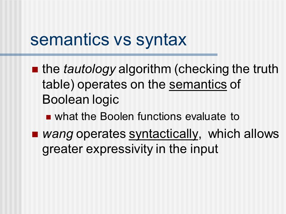 semantics vs syntax the tautology algorithm (checking the truth table) operates on the semantics of Boolean logic what the Boolen functions evaluate t