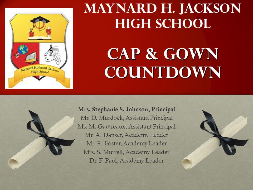 Cap & Gown Countdown Maynard H. Jackson High School Cap & Gown Countdown Mrs. Stephanie S. Johnson, Principal Mr. D. Murdock, Assistant Principal Ms.