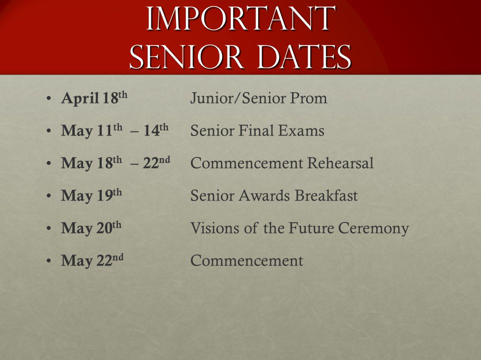 Important Senior Dates April 18 th Junior/Senior Prom May 11 th – 14 th Senior Final Exams May 18 th – 22 nd Commencement Rehearsal May 19 th Senior A