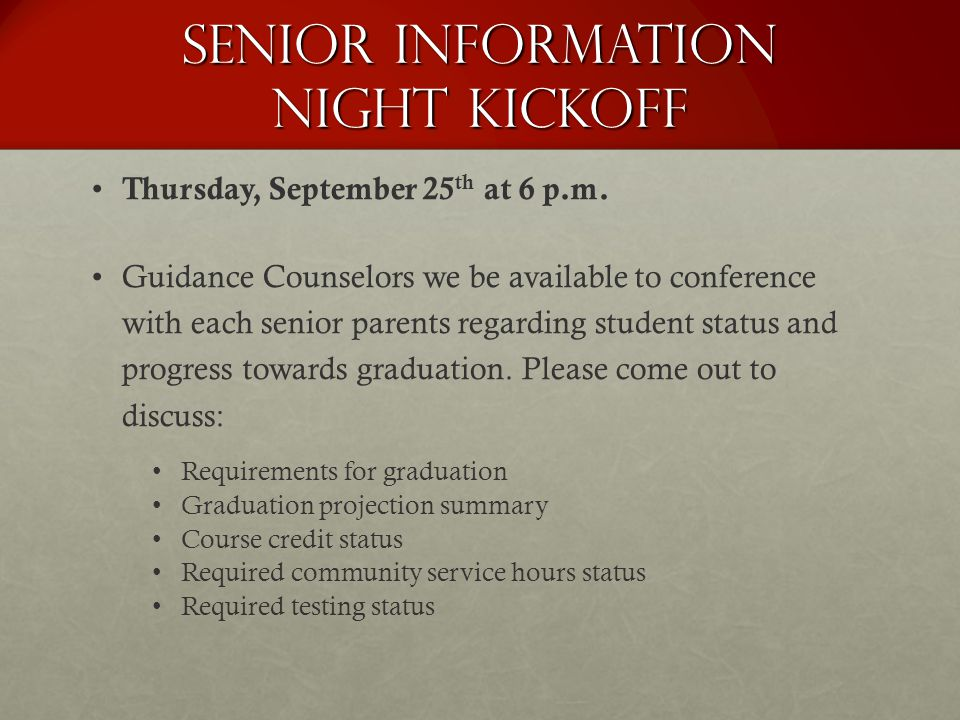 Senior Information Night Kickoff Thursday, September 25 th at 6 p.m. Guidance Counselors we be available to conference with each senior parents regard