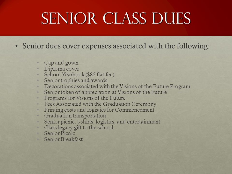 Senior Class Dues Senior dues cover expenses associated with the following: Cap and gown Diploma cover School Yearbook ($85 flat fee) Senior trophies