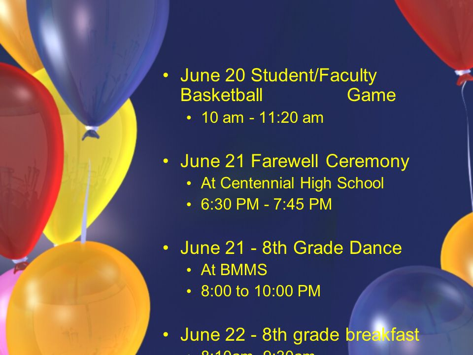 June 20 Student/Faculty Basketball Game 10 am - 11:20 am June 21 Farewell Ceremony At Centennial High School 6:30 PM - 7:45 PM June 21 - 8th Grade Dance At BMMS 8:00 to 10:00 PM June 22 - 8th grade breakfast 8:10am- 9:30am