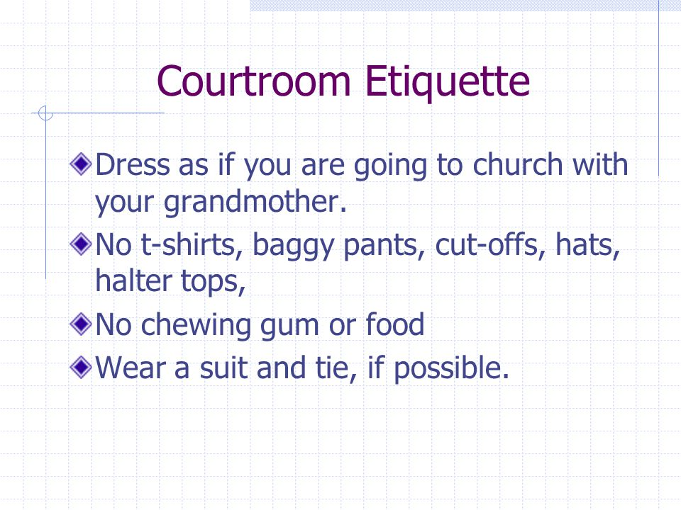 Courtroom Etiquette Dress as if you are going to church with your grandmother.