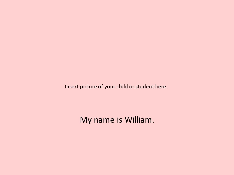 My name is William. Insert picture of your child or student here.