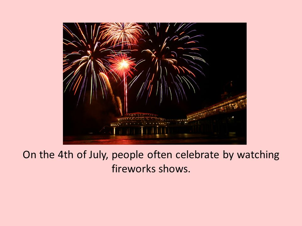 On the 4th of July, people often celebrate by watching fireworks shows.