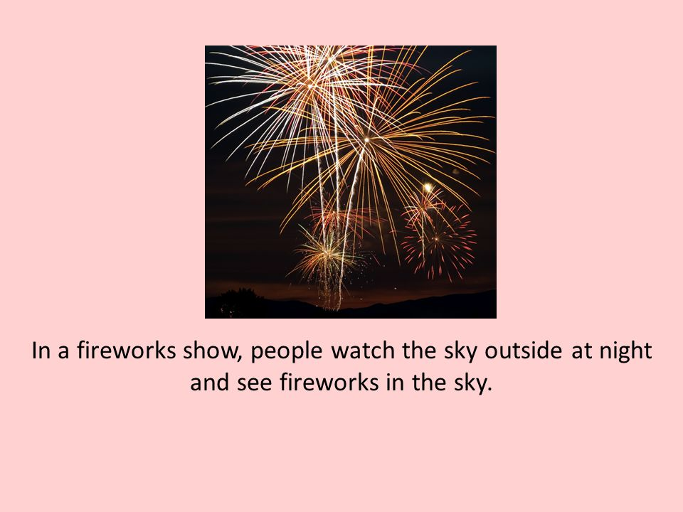 In a fireworks show, people watch the sky outside at night and see fireworks in the sky.