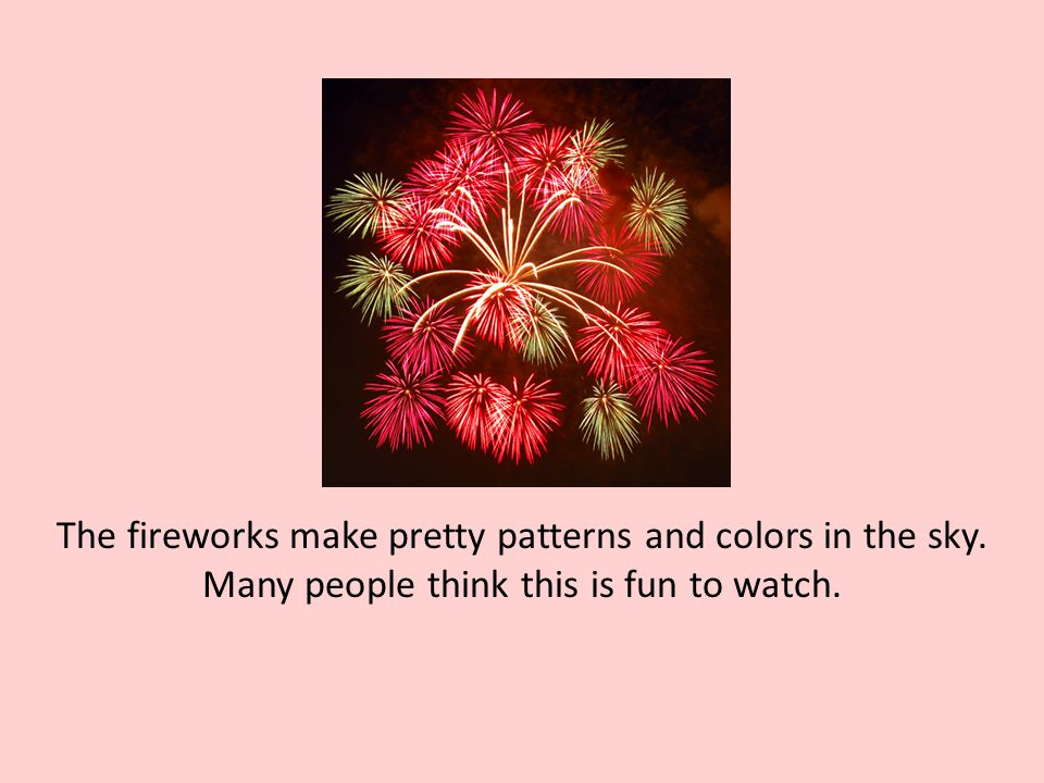 The fireworks make pretty patterns and colors in the sky. Many people think this is fun to watch.