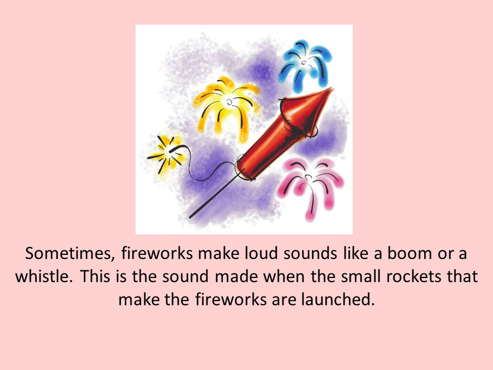 Sometimes, fireworks make loud sounds like a boom or a whistle. This is the sound made when the small rockets that make the fireworks are launched.