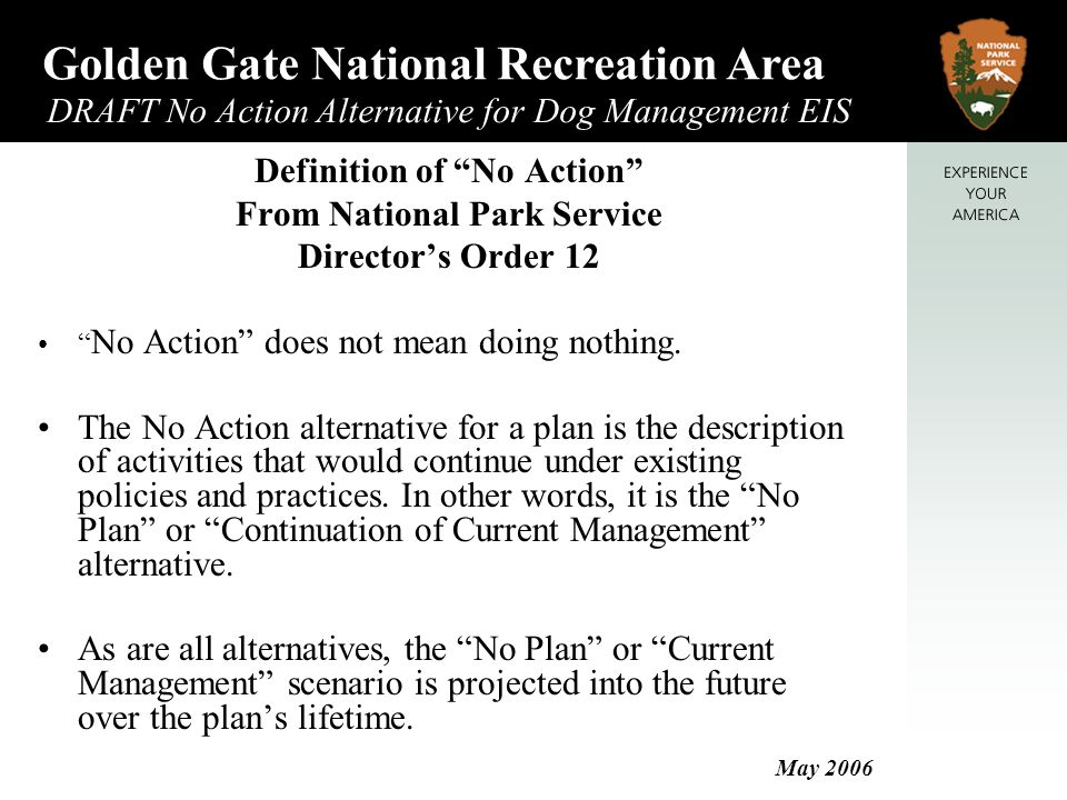 Golden Gate National Recreation Area DRAFT No Action Alternative for Dog Management EIS May 2006 Definition of No Action From National Park Service Director's Order 12 No Action does not mean doing nothing.