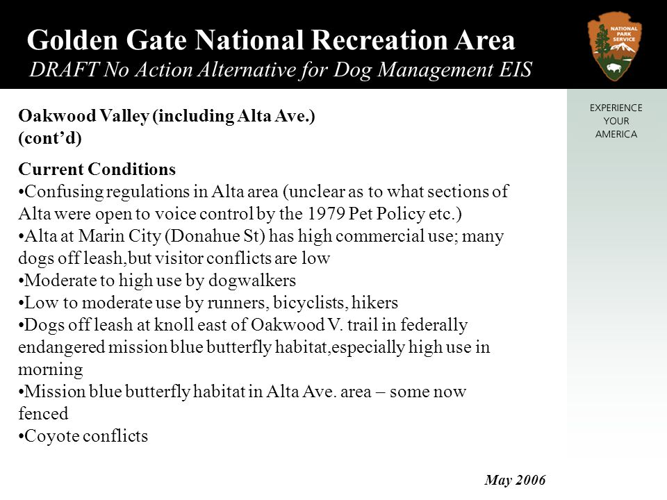 Golden Gate National Recreation Area DRAFT No Action Alternative for Dog Management EIS May 2006 Oakwood Valley (including Alta Ave.) (cont'd) Current Conditions Confusing regulations in Alta area (unclear as to what sections of Alta were open to voice control by the 1979 Pet Policy etc.) Alta at Marin City (Donahue St) has high commercial use; many dogs off leash,but visitor conflicts are low Moderate to high use by dogwalkers Low to moderate use by runners, bicyclists, hikers Dogs off leash at knoll east of Oakwood V.