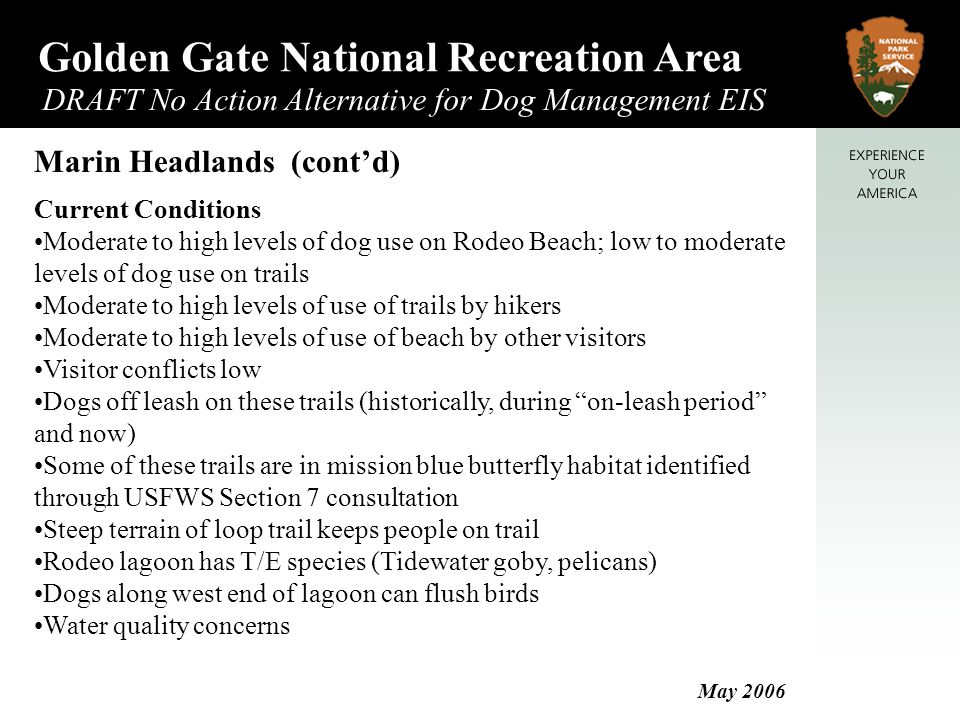 Golden Gate National Recreation Area DRAFT No Action Alternative for Dog Management EIS May 2006 Marin Headlands (cont'd) Current Conditions Moderate to high levels of dog use on Rodeo Beach; low to moderate levels of dog use on trails Moderate to high levels of use of trails by hikers Moderate to high levels of use of beach by other visitors Visitor conflicts low Dogs off leash on these trails (historically, during on-leash period and now) Some of these trails are in mission blue butterfly habitat identified through USFWS Section 7 consultation Steep terrain of loop trail keeps people on trail Rodeo lagoon has T/E species (Tidewater goby, pelicans) Dogs along west end of lagoon can flush birds Water quality concerns