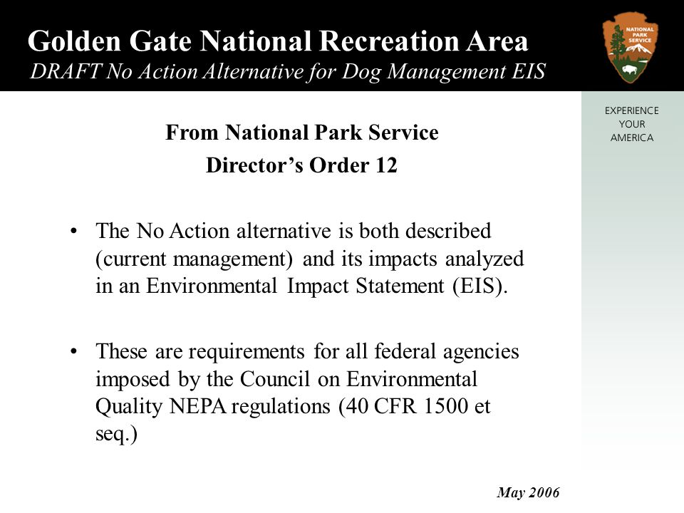 Golden Gate National Recreation Area DRAFT No Action Alternative for Dog Management EIS May 2006 From National Park Service Director's Order 12 The No Action alternative is both described (current management) and its impacts analyzed in an Environmental Impact Statement (EIS).