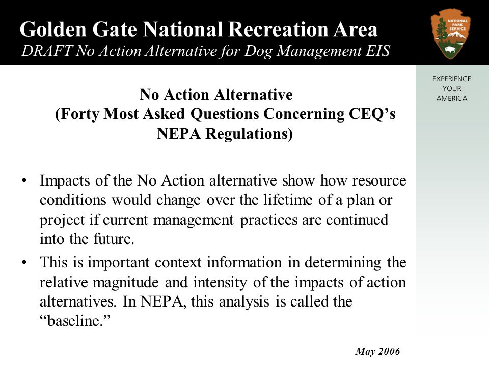 Golden Gate National Recreation Area DRAFT No Action Alternative for Dog Management EIS May 2006 No Action Alternative (Forty Most Asked Questions Concerning CEQ's NEPA Regulations) Impacts of the No Action alternative show how resource conditions would change over the lifetime of a plan or project if current management practices are continued into the future.