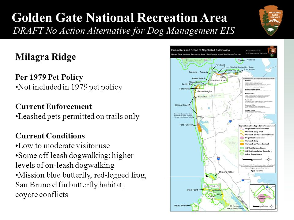 Golden Gate National Recreation Area DRAFT No Action Alternative for Dog Management EIS May 2006 Milagra Ridge Per 1979 Pet Policy Not included in 1979 pet policy Current Enforcement Leashed pets permitted on trails only Current Conditions Low to moderate visitor use Some off leash dogwalking; higher levels of on-leash dogwalking Mission blue butterfly, red-legged frog, San Bruno elfin butterfly habitat; coyote conflicts