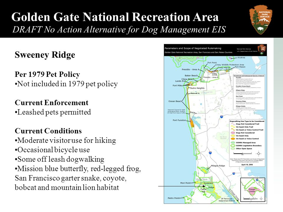 Golden Gate National Recreation Area DRAFT No Action Alternative for Dog Management EIS May 2006 Sweeney Ridge Per 1979 Pet Policy Not included in 1979 pet policy Current Enforcement Leashed pets permitted Current Conditions Moderate visitor use for hiking Occasional bicycle use Some off leash dogwalking Mission blue butterfly, red-legged frog, San Francisco garter snake, coyote, bobcat and mountain lion habitat