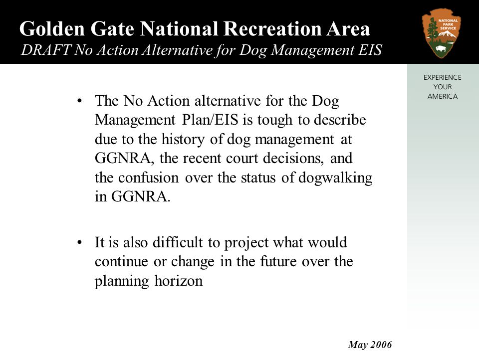 Golden Gate National Recreation Area DRAFT No Action Alternative for Dog Management EIS May 2006 Baker Beach Per 1979 Pet Policy Voice control (north beach area) No pets (south beach area) On leash only (picnic/parking area) Current Enforcement Same as 1979 pet policy South beach defined as south of Lobos Creek Current Conditions Moderate to heavy use by visitors; low to medium use of area by dogwalkers Heavy use of north beach by sunbathers Heavy use of picnic areas Low to moderate visitor conflicts Potential for impacts to restored dune habitat