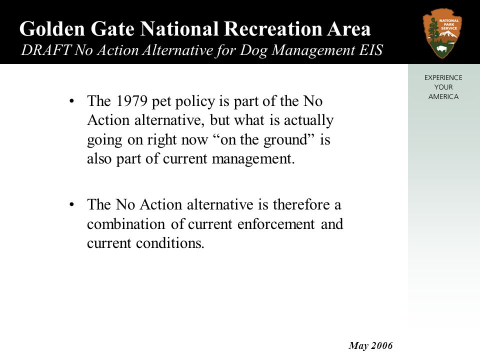 Golden Gate National Recreation Area DRAFT No Action Alternative for Dog Management EIS May 2006 Stinson Beach Per 1979 Pet Policy No pets Current Enforcement No pets on beach Leashed pets permitted in parking lots and picnic areas Current Conditions High visitor use (designated swimming beach); few conflicts Very low dog use Low potential for resource damage