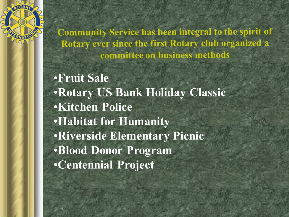 Community Service has been integral to the spirit of Rotary ever since the first Rotary club organized a committee on business methods Fruit Sale Rotary US Bank Holiday Classic Kitchen Police Habitat for Humanity Riverside Elementary Picnic Blood Donor Program Centennial Project