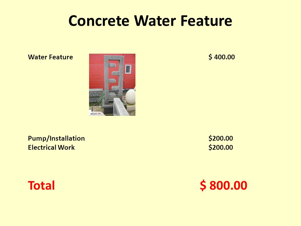 Water Feature$ 400.00 Pump/Installation$200.00 Electrical Work$200.00 Total $ 800.00 Concrete Water Feature