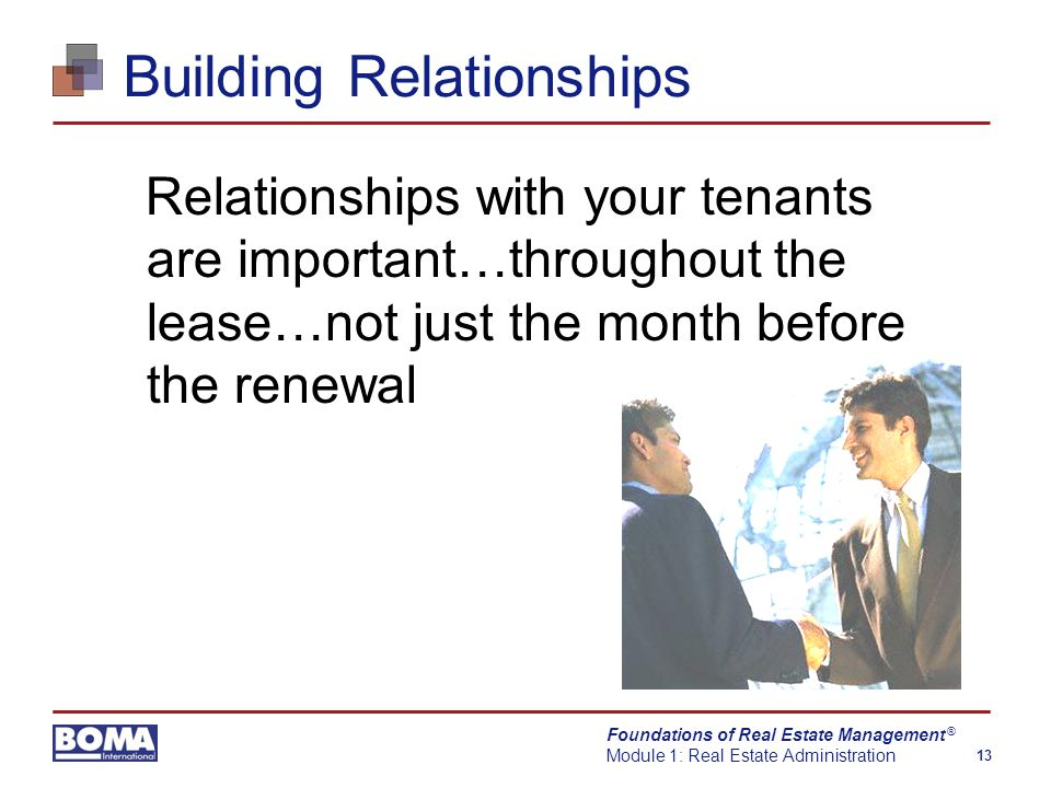 Foundations of Real Estate Management Module 1: Real Estate Administration 13 ® Building Relationships Relationships with your tenants are important…throughout the lease…not just the month before the renewal