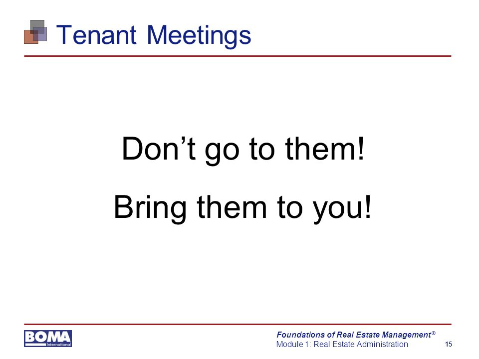 Foundations of Real Estate Management Module 1: Real Estate Administration 15 ® Tenant Meetings Don't go to them.