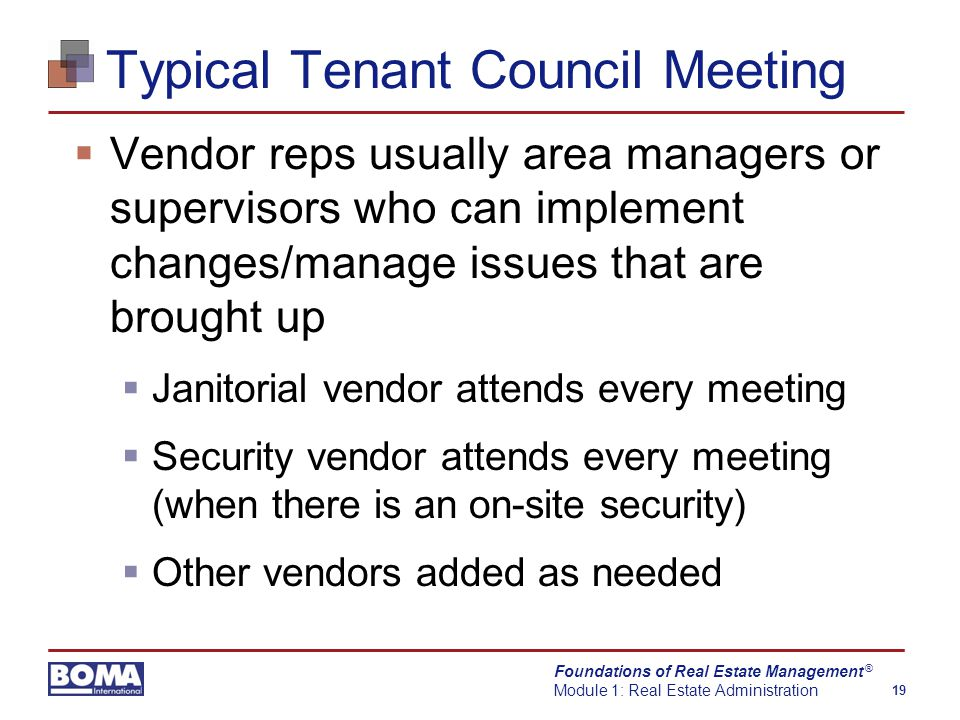 Foundations of Real Estate Management Module 1: Real Estate Administration 19 ® Typical Tenant Council Meeting  Vendor reps usually area managers or supervisors who can implement changes/manage issues that are brought up  Janitorial vendor attends every meeting  Security vendor attends every meeting (when there is an on-site security)  Other vendors added as needed