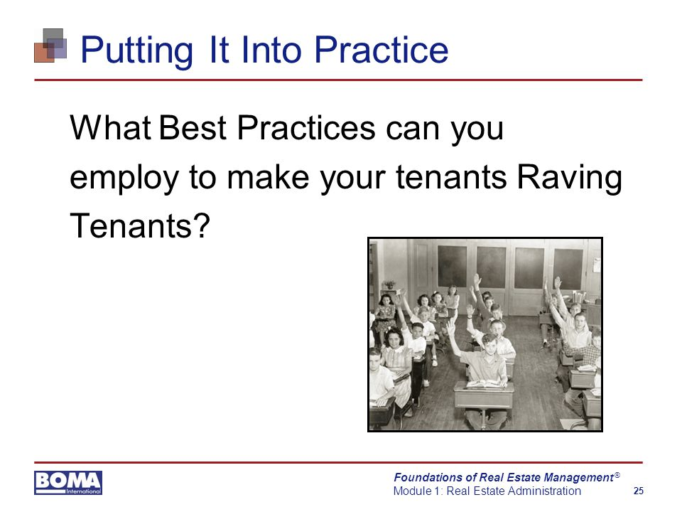 Foundations of Real Estate Management Module 1: Real Estate Administration 25 ® Putting It Into Practice What Best Practices can you employ to make your tenants Raving Tenants?