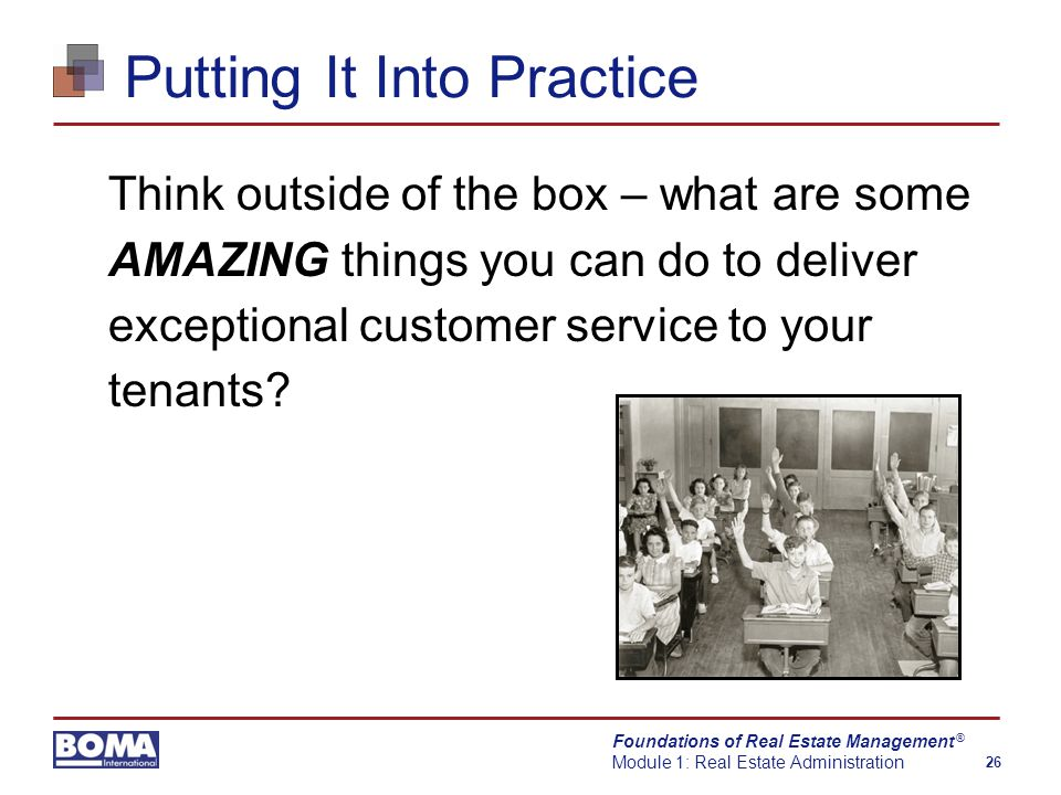 Foundations of Real Estate Management Module 1: Real Estate Administration 26 ® Putting It Into Practice Think outside of the box – what are some AMAZING things you can do to deliver exceptional customer service to your tenants?