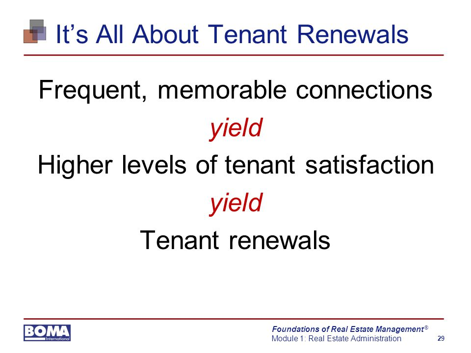 Foundations of Real Estate Management Module 1: Real Estate Administration 29 ® It's All About Tenant Renewals Frequent, memorable connections yield Higher levels of tenant satisfaction yield Tenant renewals