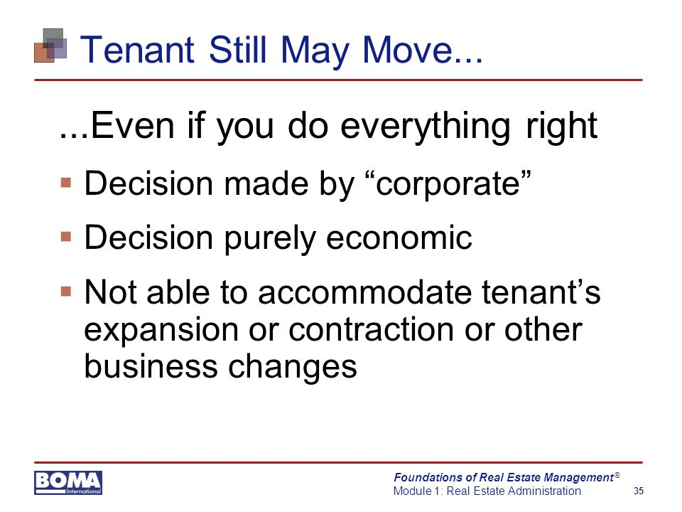 Foundations of Real Estate Management Module 1: Real Estate Administration 35 ® Tenant Still May Move......Even if you do everything right  Decision made by corporate  Decision purely economic  Not able to accommodate tenant's expansion or contraction or other business changes