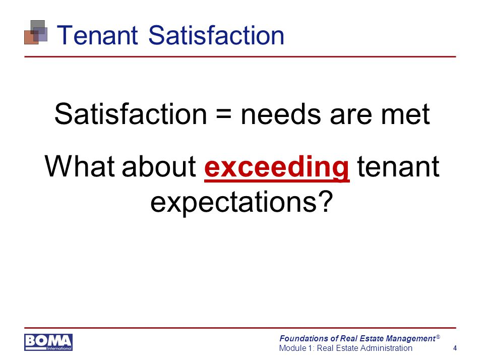 Foundations of Real Estate Management Module 1: Real Estate Administration 4 ® Tenant Satisfaction Satisfaction = needs are met What about exceeding tenant expectations