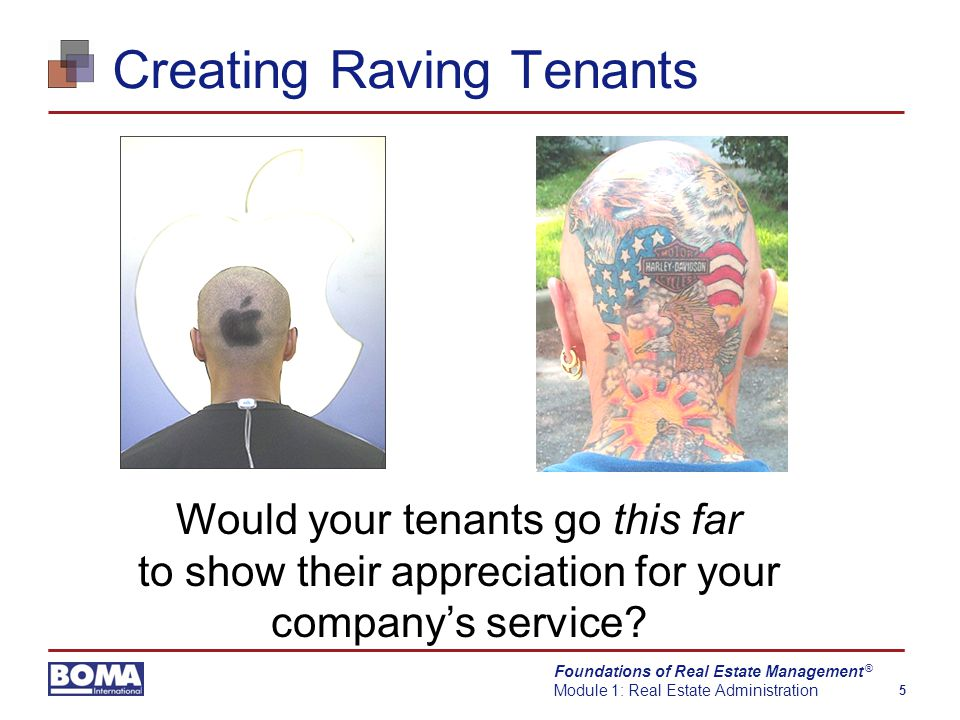 Foundations of Real Estate Management Module 1: Real Estate Administration 5 ® Creating Raving Tenants Would your tenants go this far to show their appreciation for your company's service?