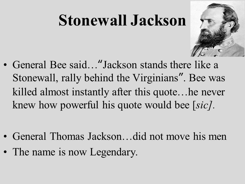 Stonewall Jackson General Bee said… Jackson stands there like a Stonewall, rally behind the Virginians .
